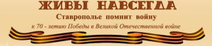 """Интернет-проект """"Живы навсегда: Ставрополье помнит войну"""""""