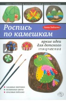 Анна Зайцева «Роспись по камешкам: яркие идеи для детского творчества»